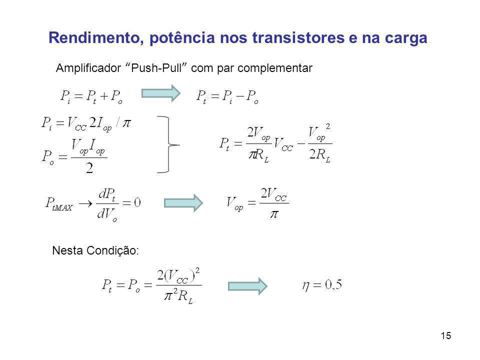 Rendimento, potência nos transistores e na carga Amplificador Push-Pull com par complementar Nesta Condição: 15