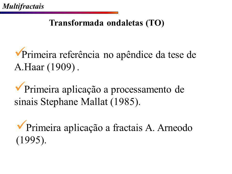 Multifractais Transformada ondaletas (TO) Primeira referência no apêndice da tese de A.Haar (1909). Primeira aplicação a processamento de sinais Steph