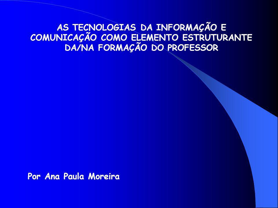 AS TECNOLOGIAS DA INFORMAÇÃO E COMUNICAÇÃO COMO ELEMENTO ESTRUTURANTE DA/NA FORMAÇÃO DO PROFESSOR Por Ana Paula Moreira