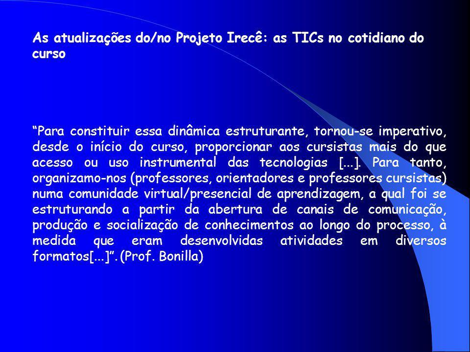 As atualizações do/no Projeto Irecê: as TICs no cotidiano do curso Para constituir essa dinâmica estruturante, tornou-se imperativo, desde o início do curso, proporcionar aos cursistas mais do que acesso ou uso instrumental das tecnologias [...].