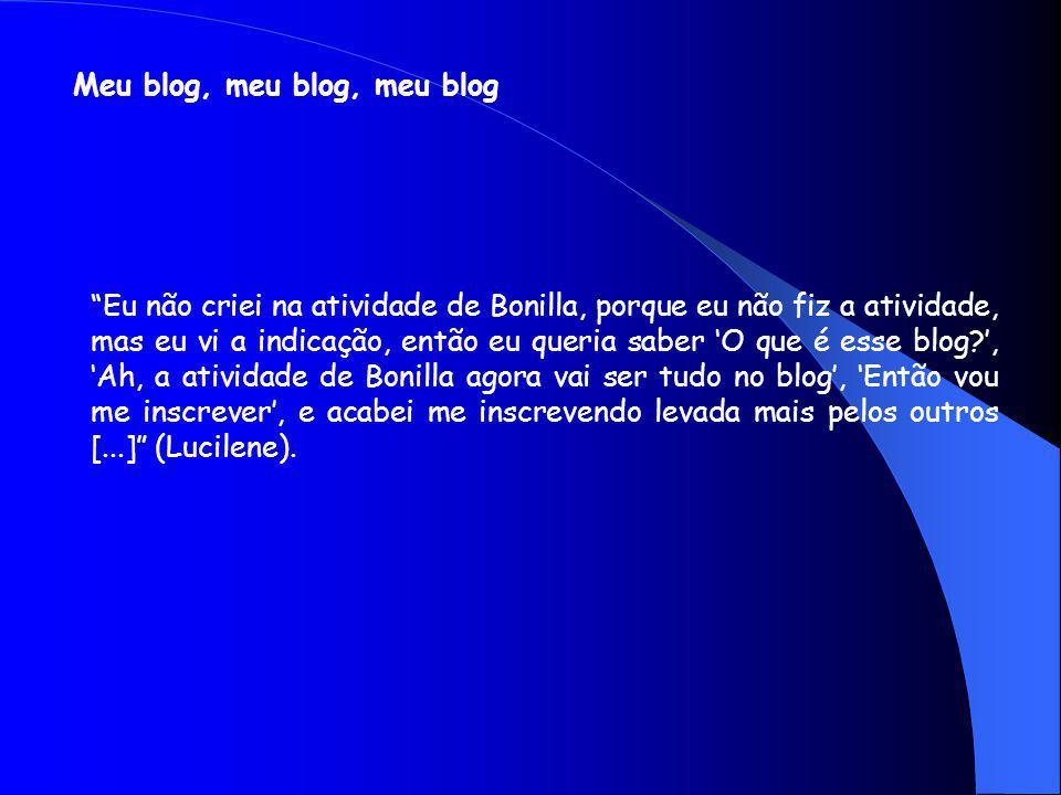Meu blog, meu blog, meu blog Eu não criei na atividade de Bonilla, porque eu não fiz a atividade, mas eu vi a indicação, então eu queria saber O que é esse blog?, Ah, a atividade de Bonilla agora vai ser tudo no blog, Então vou me inscrever, e acabei me inscrevendo levada mais pelos outros [...] (Lucilene).