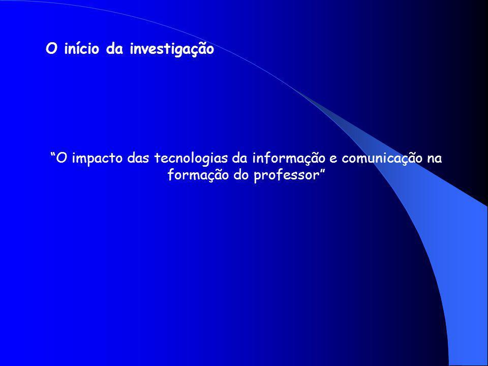 O início da investigação O impacto das tecnologias da informação e comunicação na formação do professor