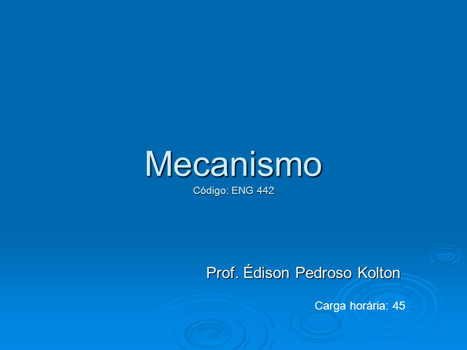 Mecanismo Código: ENG 442 Prof. Édison Pedroso Kolton Carga horária: 45