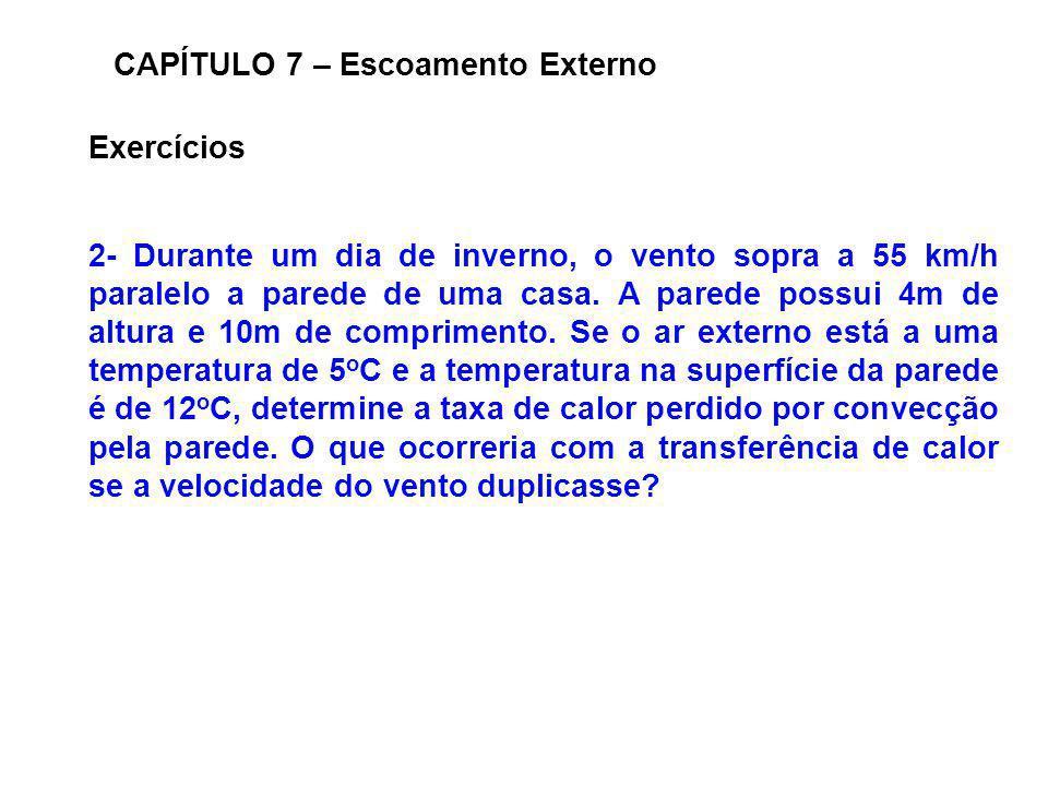 Exercícios CAPÍTULO 7 – Escoamento Externo 2- Durante um dia de inverno, o vento sopra a 55 km/h paralelo a parede de uma casa. A parede possui 4m de