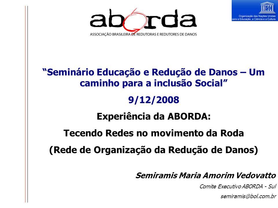 Seminário Educação e Redução de Danos – Um caminho para a inclusão Social 9/12/2008 Experiência da ABORDA: Tecendo Redes no movimento da Roda (Rede de