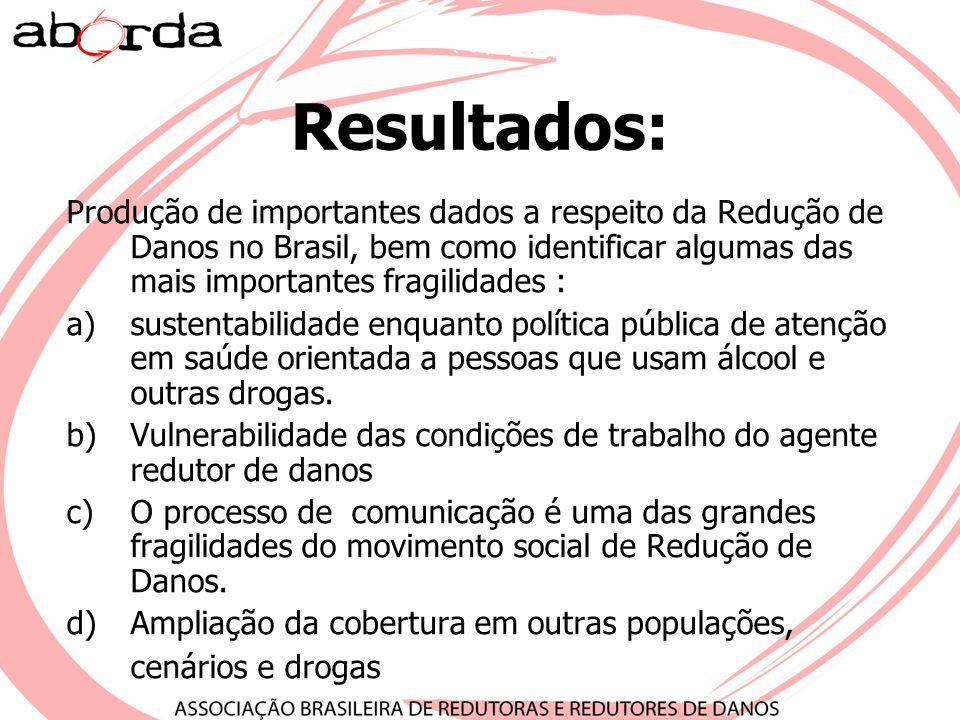 Resultados: Produção de importantes dados a respeito da Redução de Danos no Brasil, bem como identificar algumas das mais importantes fragilidades : a