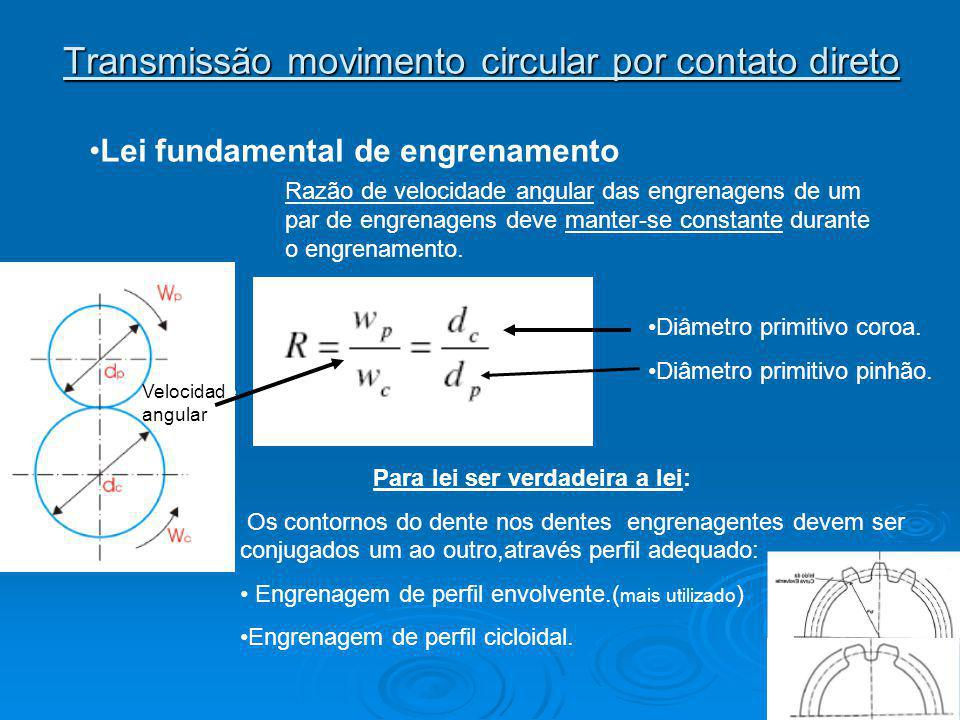 Transmissão movimento circular por contato direto Lei fundamental de engrenamento Razão de velocidade angular das engrenagens de um par de engrenagens deve manter-se constante durante o engrenamento.
