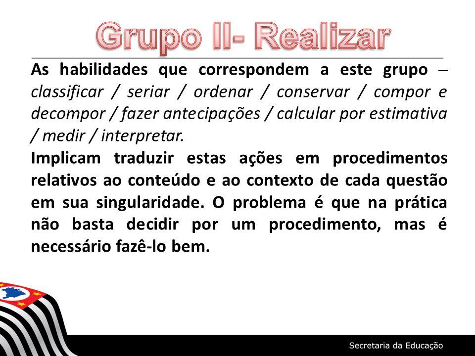 As habilidades que correspondem a este grupo – classificar / seriar / ordenar / conservar / compor e decompor / fazer antecipações / calcular por esti