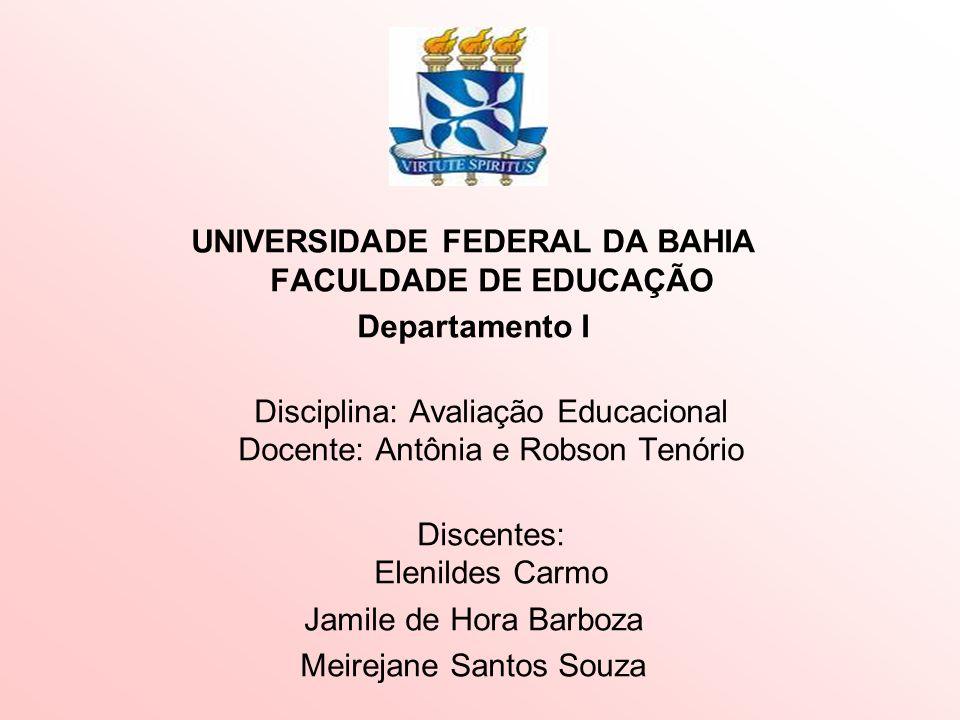 UNIVERSIDADE FEDERAL DA BAHIA FACULDADE DE EDUCAÇÃO Departamento I Disciplina: Avaliação Educacional Docente: Antônia e Robson Tenório Discentes: Elen