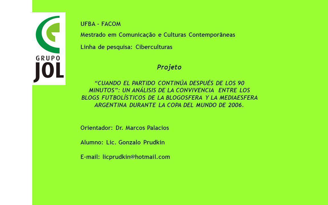 UFBA - FACOM Mestrado em Comunicação e Culturas Contemporâneas Linha de pesquisa: Ciberculturas Projeto CUANDO EL PARTIDO CONTINÚA DESPUÉS DE LOS 90 MINUTOS: UN ANÁLISIS DE LA CONVIVENCIA ENTRE LOS BLOGS FUTBOLÍSTICOS DE LA BLOGOSFERA Y LA MEDIAESFERA ARGENTINA DURANTE LA COPA DEL MUNDO DE 2006.