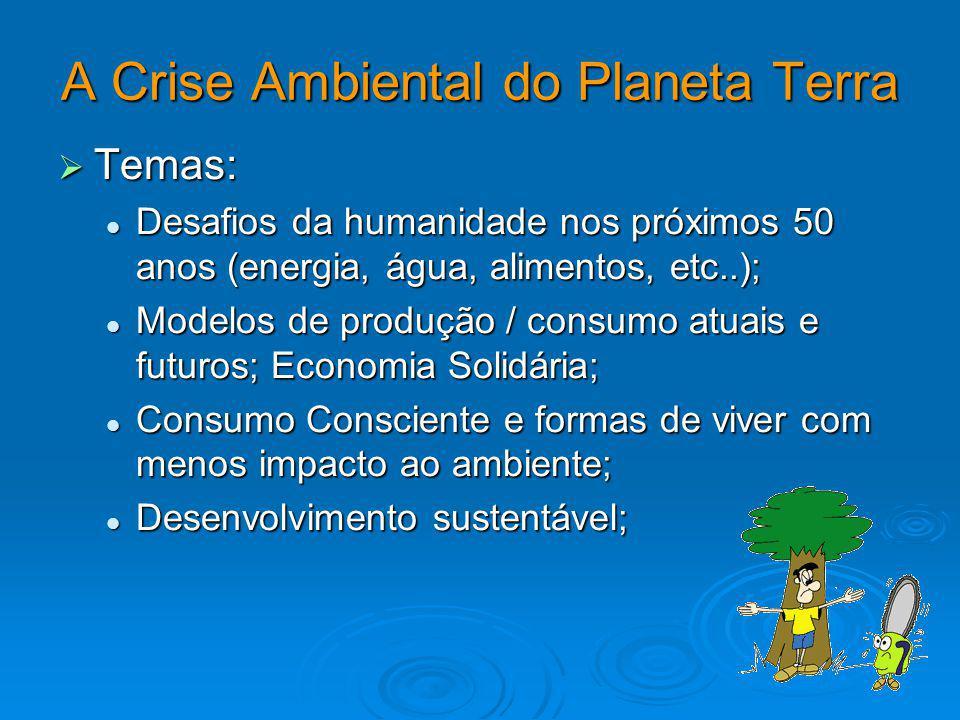 A Crise Ambiental do Planeta Terra Temas: Temas: Desafios da humanidade nos próximos 50 anos (energia, água, alimentos, etc..); Desafios da humanidade