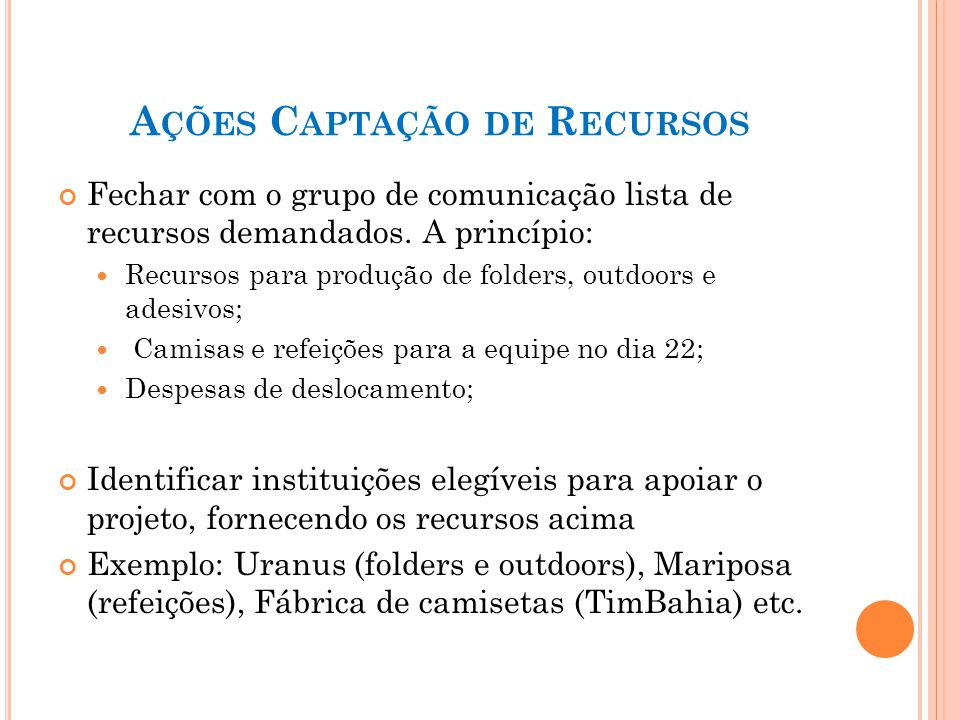 A ÇÕES C APTAÇÃO DE R ECURSOS Fechar com o grupo de comunicação lista de recursos demandados. A princípio: Recursos para produção de folders, outdoors
