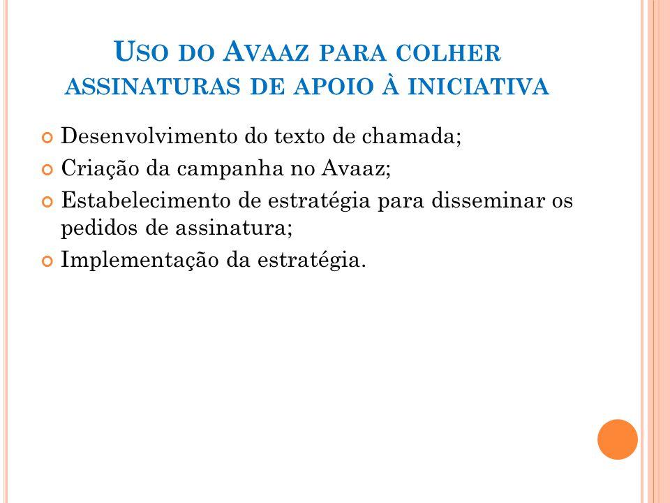 U SO DO A VAAZ PARA COLHER ASSINATURAS DE APOIO À INICIATIVA Desenvolvimento do texto de chamada; Criação da campanha no Avaaz; Estabelecimento de est