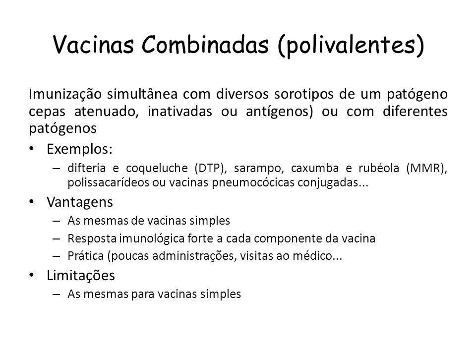 Vacinas Combinadas (polivalentes) Imunização simultânea com diversos sorotipos de um patógeno cepas atenuado, inativadas ou antígenos) ou com diferentes patógenos Exemplos: – difteria e coqueluche (DTP), sarampo, caxumba e rubéola (MMR), polissacarídeos ou vacinas pneumocócicas conjugadas...