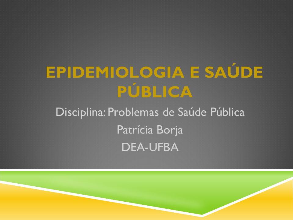 EPIDEMIOLOGIA E SAÚDE PÚBLICA Disciplina: Problemas de Saúde Pública Patrícia Borja DEA-UFBA