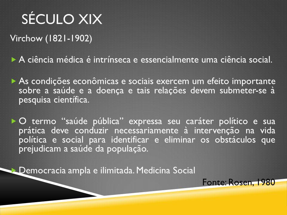 SÉCULO XIX Virchow (1821-1902) A ciência médica é intrínseca e essencialmente uma ciência social. As condições econômicas e sociais exercem um efeito