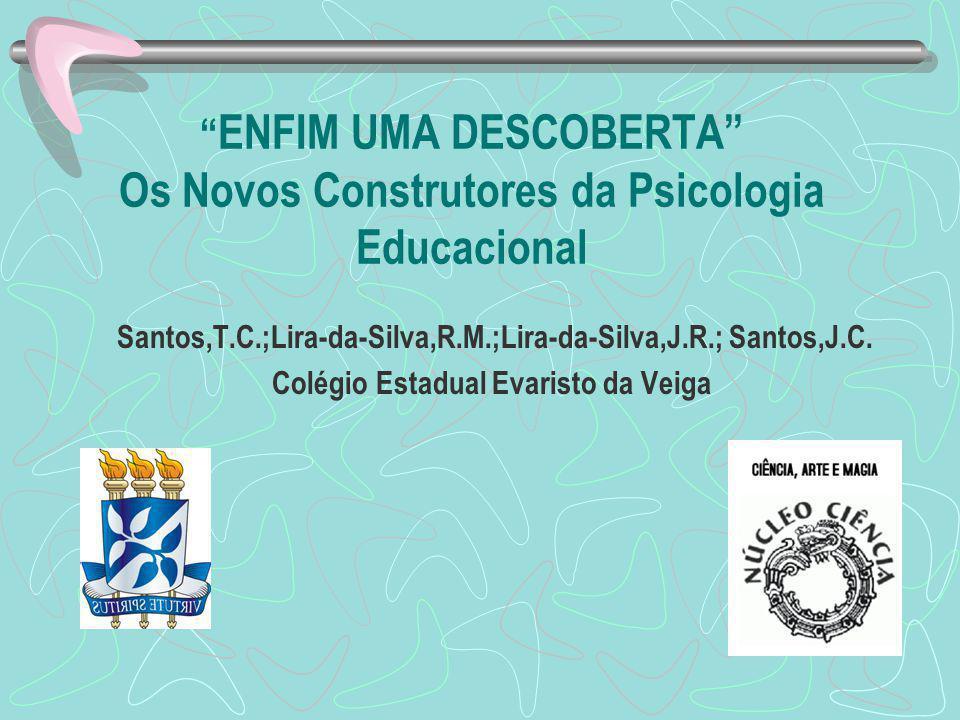 ENFIM UMA DESCOBERTA Os Novos Construtores da Psicologia Educacional Santos,T.C.;Lira-da-Silva,R.M.;Lira-da-Silva,J.R.; Santos,J.C.