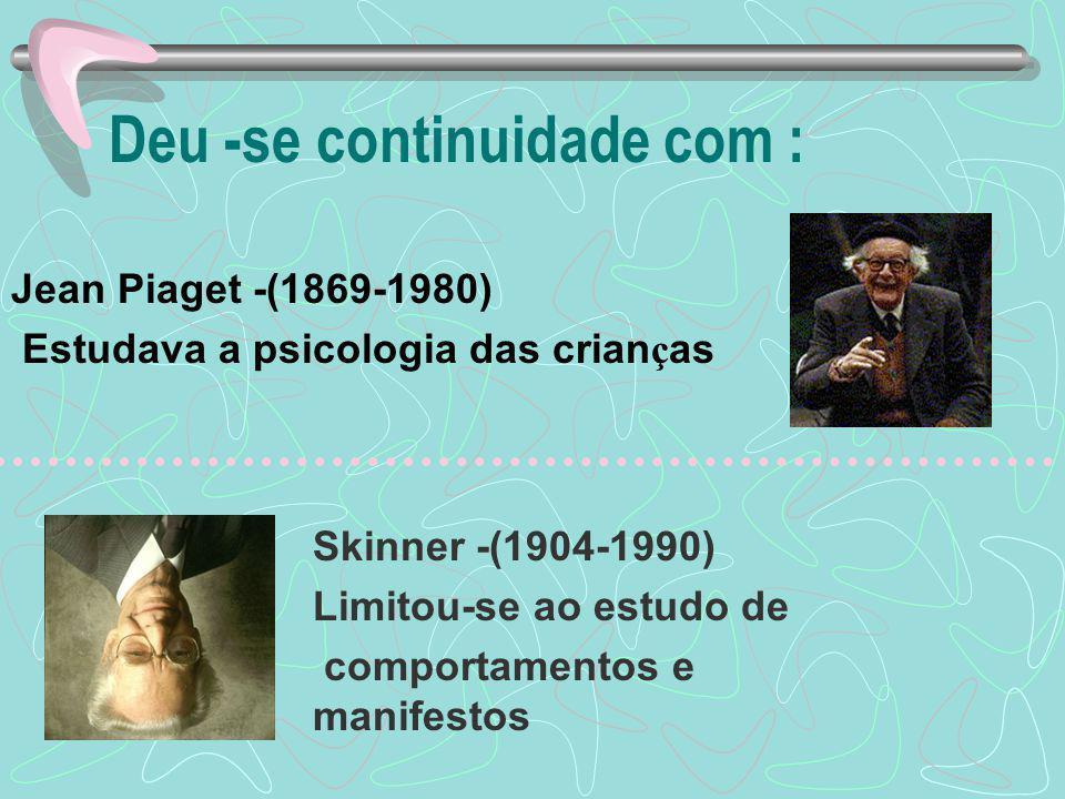 Deu -se continuidade com : Jean Piaget -(1869-1980) Estudava a psicologia das crian ç as Skinner -(1904-1990) Limitou-se ao estudo de comportamentos e manifestos