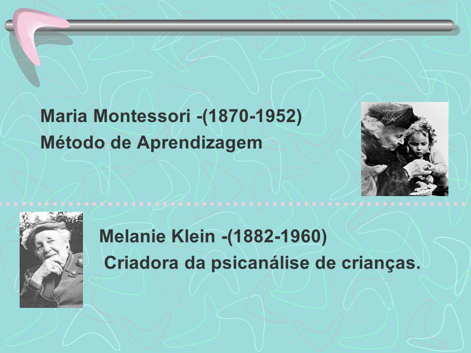 Maria Montessori -(1870-1952) Método de Aprendizagem Melanie Klein -(1882-1960) Criadora da psicanálise de crianças.