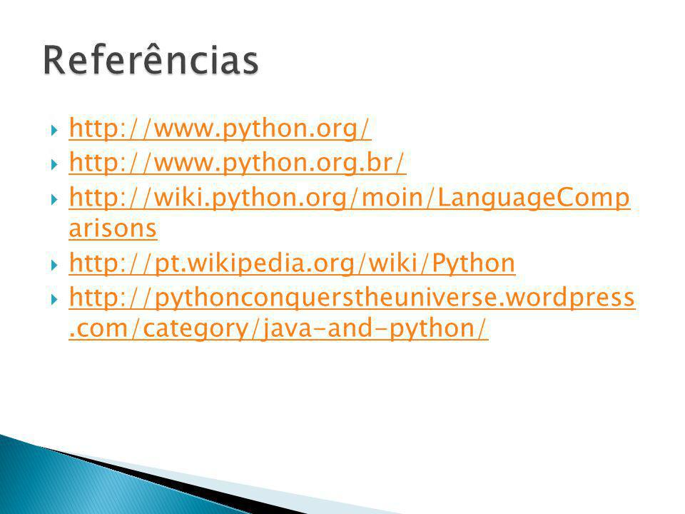 http://www.python.org/ http://www.python.org.br/ http://wiki.python.org/moin/LanguageComp arisons http://wiki.python.org/moin/LanguageComp arisons http://pt.wikipedia.org/wiki/Python http://pythonconquerstheuniverse.wordpress.com/category/java-and-python/ http://pythonconquerstheuniverse.wordpress.com/category/java-and-python/
