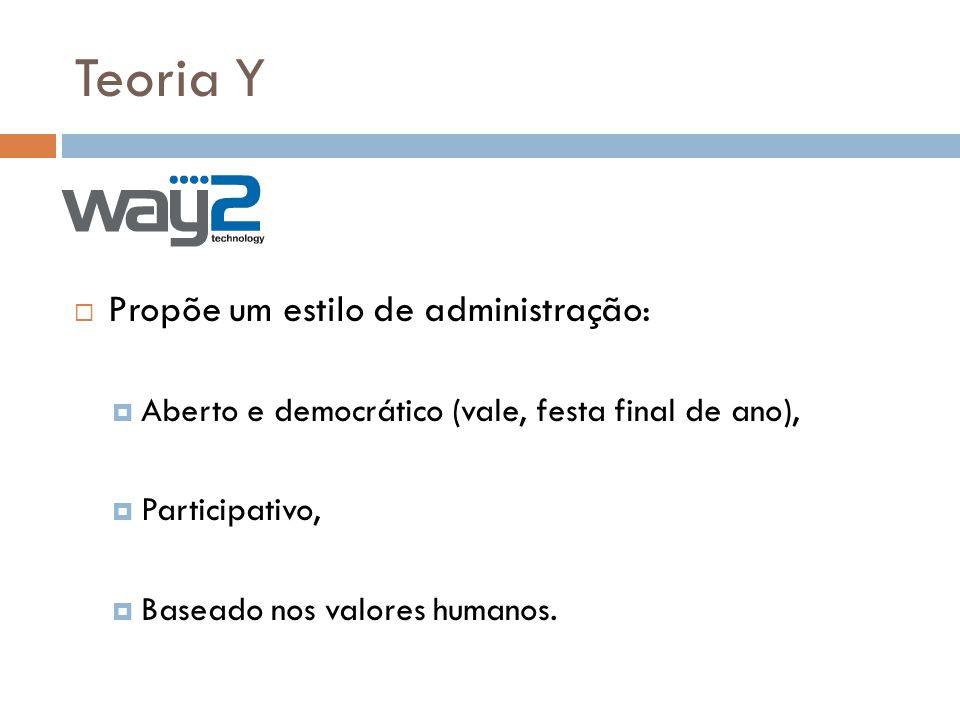 Teoria Y Propõe um estilo de administração: Aberto e democrático (vale, festa final de ano), Participativo, Baseado nos valores humanos.