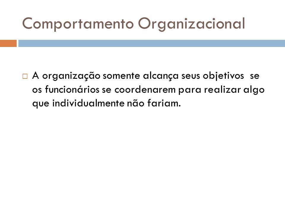 Comportamento Organizacional A organização somente alcança seus objetivosse os funcionários se coordenarem para realizar algo que individualmente não