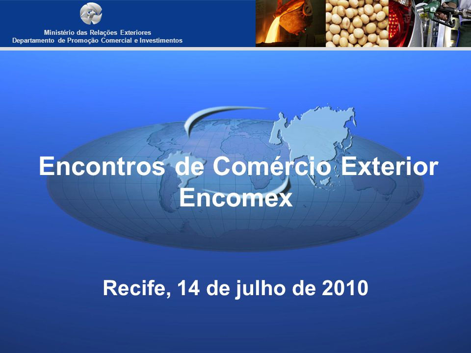 Encontros de Comércio Exterior Encomex Recife, 14 de julho de 2010 Ministério das Relações Exteriores Departamento de Promoção Comercial e Investiment