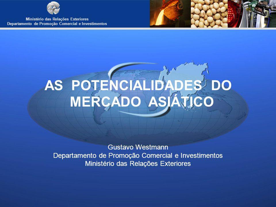 Ministério das Relações Exteriores Departamento de Promoção Comercial e Investimentos AS POTENCIALIDADES DO MERCADO ASIÁTICO Gustavo Westmann Departam