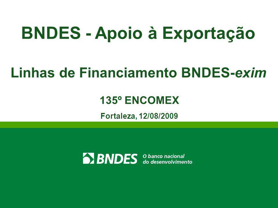 BNDES - Apoio à Exportação Linhas de Financiamento BNDES-exim 135º ENCOMEX Fortaleza, 12/08/2009