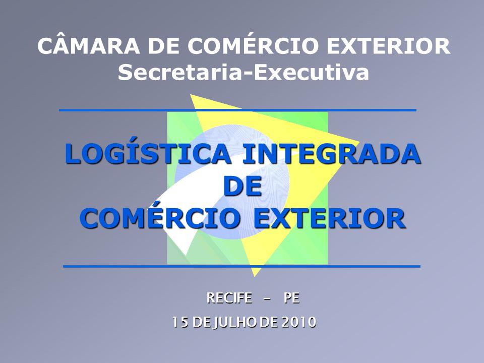 CÂMARA DE COMÉRCIO EXTERIOR Secretaria-Executiva RECIFE - PE 15 DE JULHO DE 2010 LOGÍSTICA INTEGRADA DE COMÉRCIO EXTERIOR