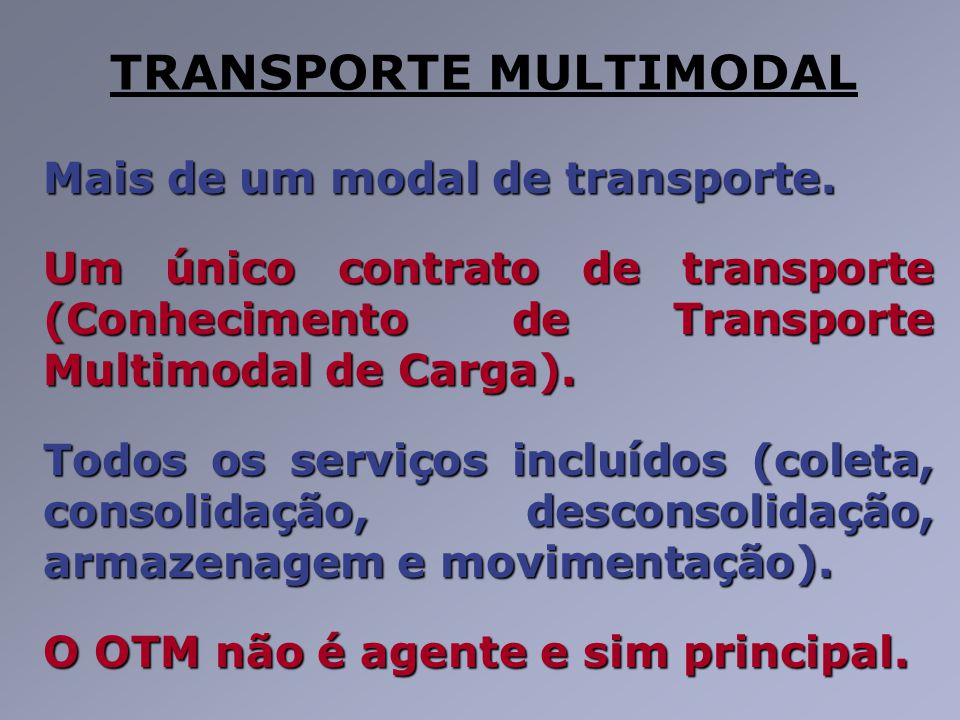 TRANSPORTE MULTIMODAL Mais de um modal de transporte. Um único contrato de transporte (Conhecimento de Transporte Multimodal de Carga). Todos os servi
