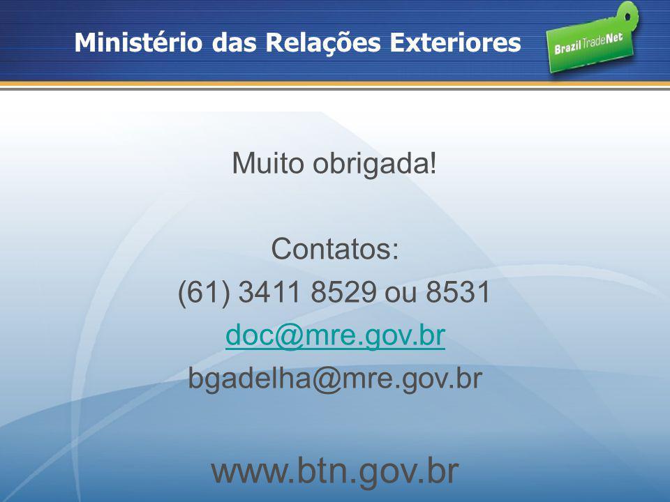 Ministério das Relações Exteriores Muito obrigada! Contatos: (61) 3411 8529 ou 8531 doc@mre.gov.br bgadelha@mre.gov.br www.btn.gov.br