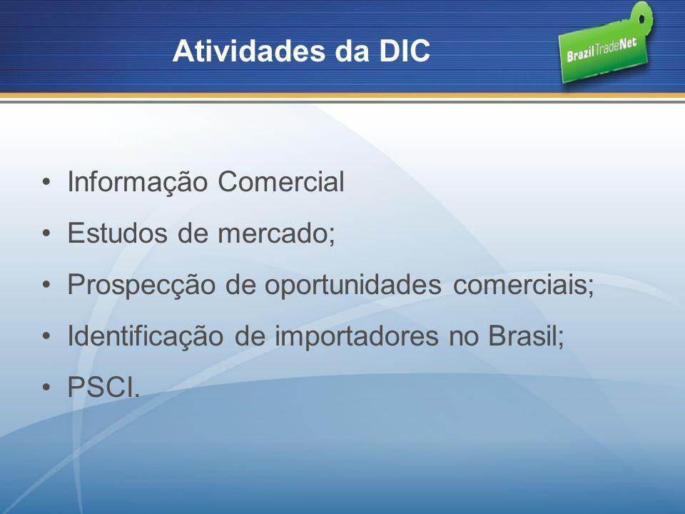 Informação Comercial Estudos de mercado; Prospecção de oportunidades comerciais; Identificação de importadores no Brasil; PSCI. Atividades da DIC