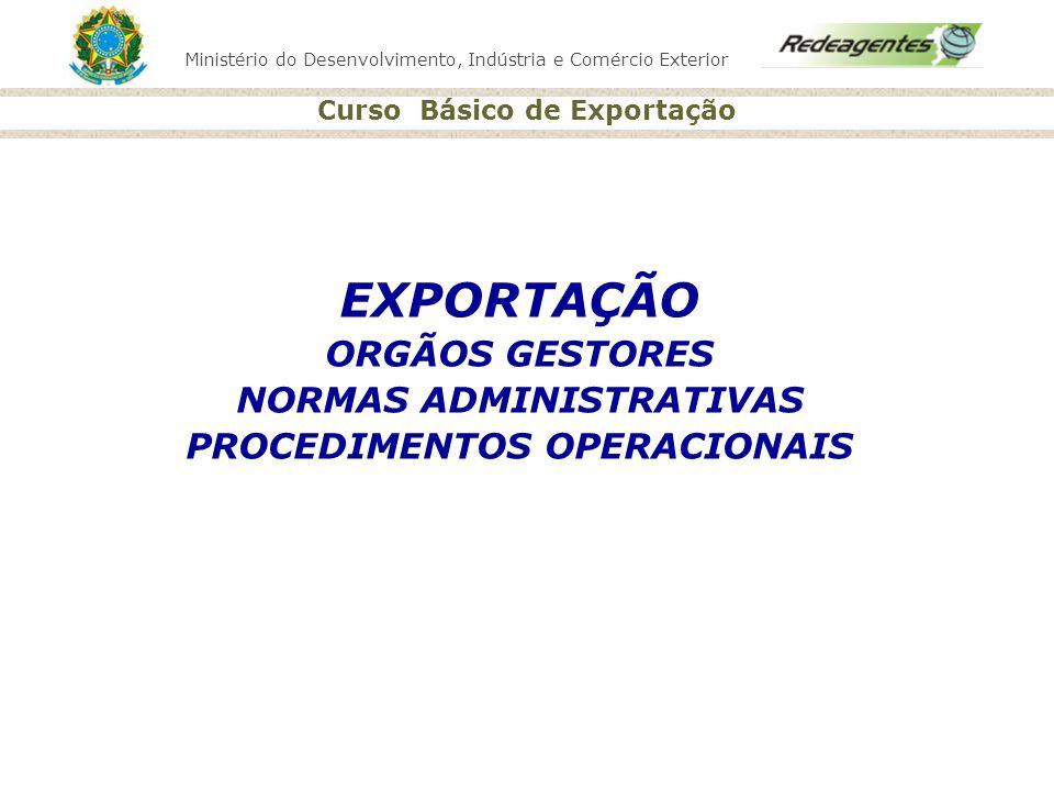 Ministério do Desenvolvimento, Indústria e Comércio Exterior Curso Básico de Exportação EXPORTAÇÃO ORGÃOS GESTORES NORMAS ADMINISTRATIVAS PROCEDIMENTO
