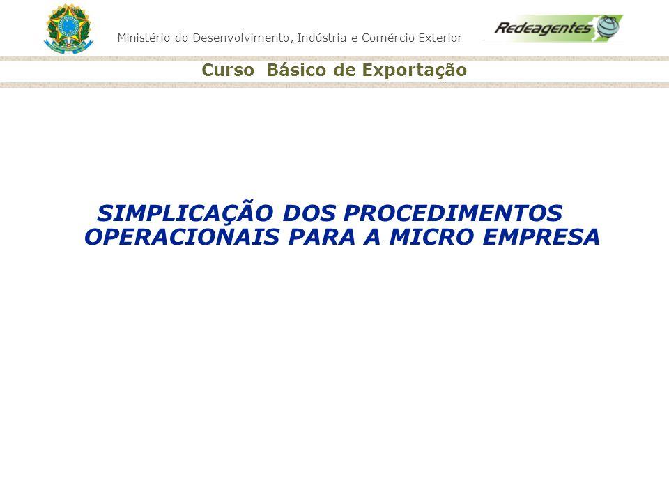 Ministério do Desenvolvimento, Indústria e Comércio Exterior Curso Básico de Exportação SIMPLICAÇÃO DOS PROCEDIMENTOS OPERACIONAIS PARA A MICRO EMPRES