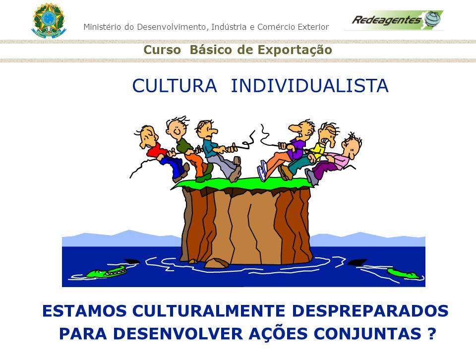 Ministério do Desenvolvimento, Indústria e Comércio Exterior Curso Básico de Exportação CULTURA INDIVIDUALISTA ESTAMOS CULTURALMENTE DESPREPARADOS PAR