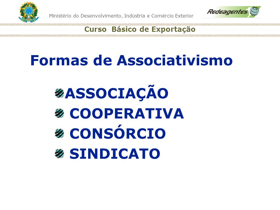 Ministério do Desenvolvimento, Indústria e Comércio Exterior Curso Básico de Exportação Formas de Associativismo ASSOCIAÇÃO COOPERATIVA CONSÓRCIO SIND