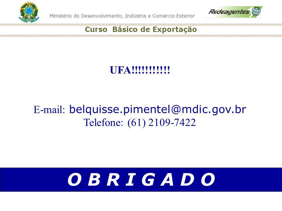 Ministério do Desenvolvimento, Indústria e Comércio Exterior Curso Básico de Exportação O B R I G A D O UFA!!!!!!!!!!! E-mail: belquisse.pimentel@mdic
