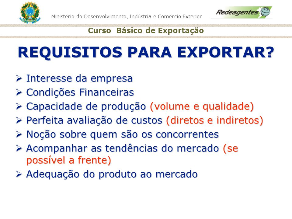 Ministério do Desenvolvimento, Indústria e Comércio Exterior Curso Básico de Exportação REQUISITOS PARA EXPORTAR? Interesse da empresa Interesse da em