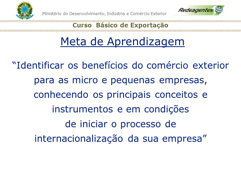 Ministério do Desenvolvimento, Indústria e Comércio Exterior Curso Básico de Exportação 98% das empresas do setor produtivo 60% da oferta de empregos 9% das exportações 25% do PIB 42% da massa salarial IMPORTÂNCIA DA MICRO, PEQUENA E MÉDIA EMPRESA PARA O BRASIL Fonte: SEBRAE/IBGE