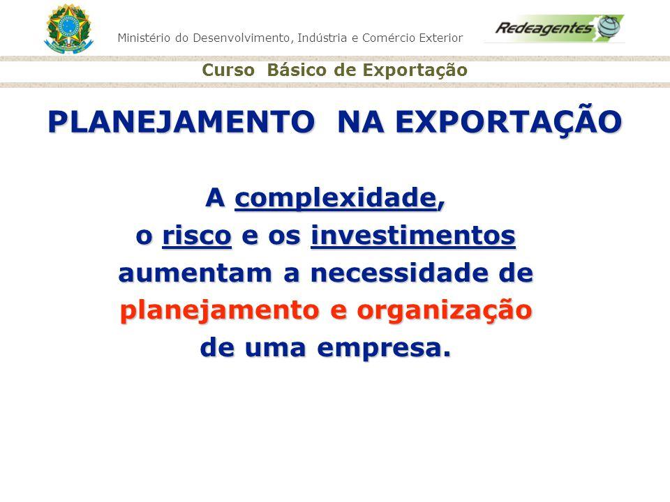 Ministério do Desenvolvimento, Indústria e Comércio Exterior Curso Básico de Exportação PLANEJAMENTO NA EXPORTAÇÃO A complexidade, o risco e os invest