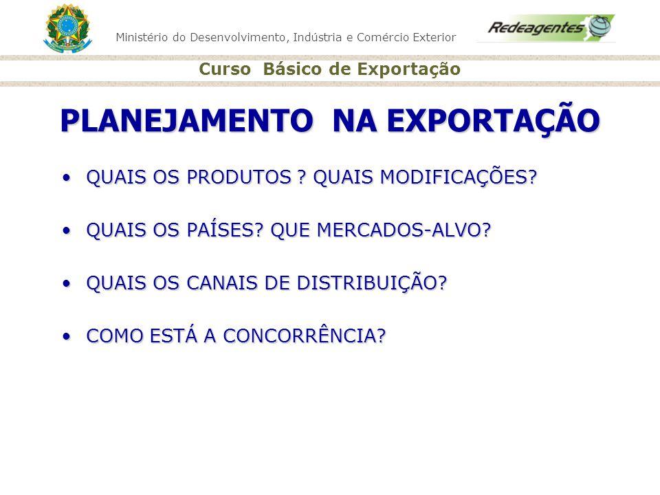 Ministério do Desenvolvimento, Indústria e Comércio Exterior Curso Básico de Exportação PLANEJAMENTO NA EXPORTAÇÃO QUAIS OS PRODUTOS ? QUAIS MODIFICAÇ