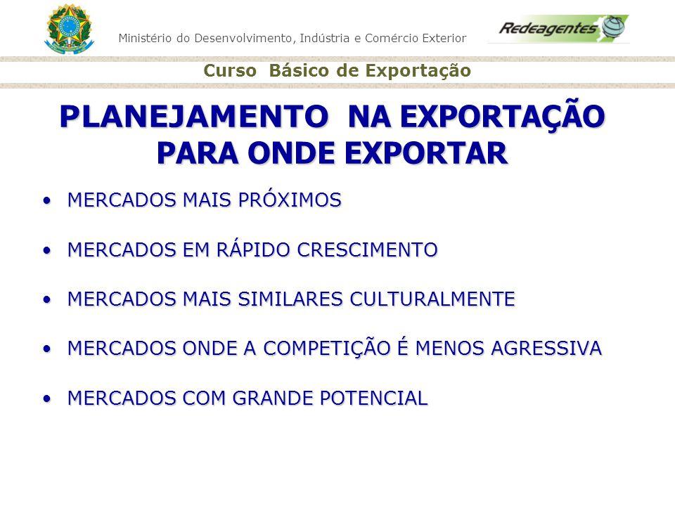 Ministério do Desenvolvimento, Indústria e Comércio Exterior Curso Básico de Exportação PLANEJAMENTO NA EXPORTAÇÃO PARA ONDE EXPORTAR MERCADOS MAIS PR