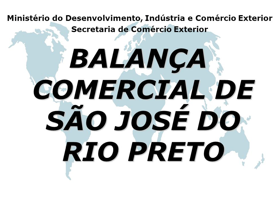 BALANÇA COMERCIAL DE SÃO JOSÉ DO RIO PRETO Ministério do Desenvolvimento, Indústria e Comércio Exterior Secretaria de Comércio Exterior