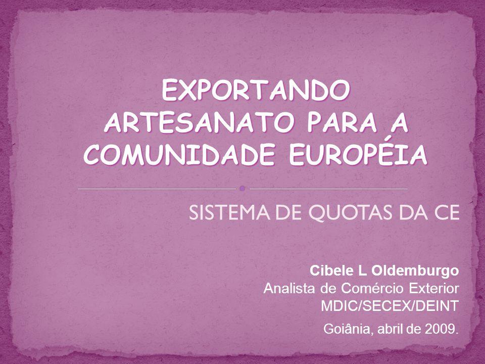 SISTEMA DE QUOTAS DA CE Cibele L Oldemburgo Analista de Comércio Exterior MDIC/SECEX/DEINT Goiânia, abril de 2009. EXPORTANDO ARTESANATO PARA A COMUNI