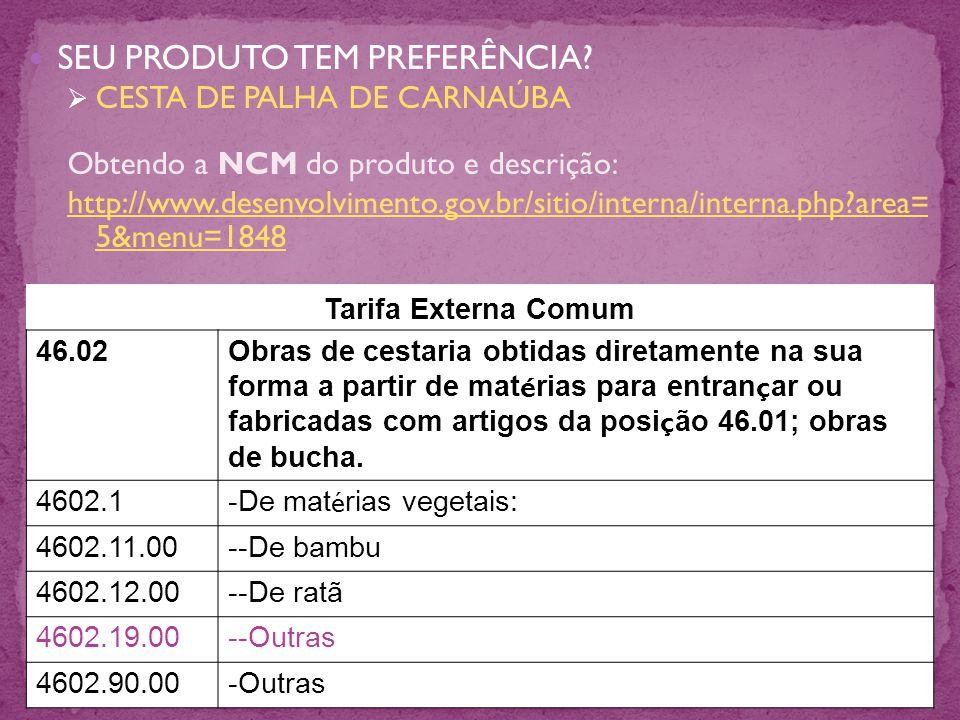 SEU PRODUTO TEM PREFERÊNCIA? CESTA DE PALHA DE CARNAÚBA Obtendo a NCM do produto e descrição: http://www.desenvolvimento.gov.br/sitio/interna/interna.