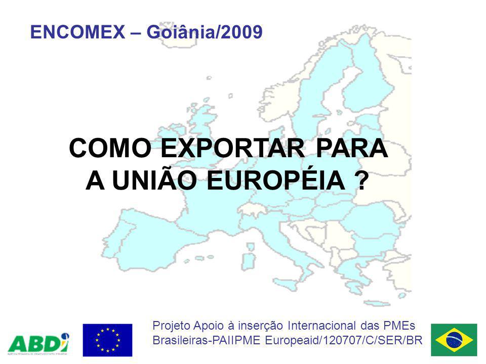COMO EXPORTAR PARA A UNIÃO EUROPÉIA ? ENCOMEX – Goiânia/2009 Projeto Apoio à inserção Internacional das PMEs Brasileiras-PAIIPME Europeaid/120707/C/SE