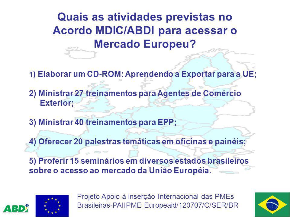 Quais as atividades previstas no Acordo MDIC/ABDI para acessar o Mercado Europeu? 1 ) Elaborar um CD-ROM: Aprendendo a Exportar para a UE; 2) Ministra
