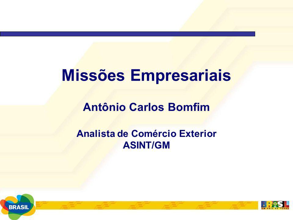Missões Empresariais Antônio Carlos Bomfim Analista de Comércio Exterior ASINT/GM
