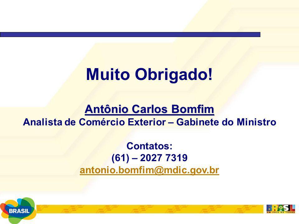 Muito Obrigado! Antônio Carlos Bomfim Analista de Comércio Exterior – Gabinete do Ministro Contatos: (61) – 2027 7319 antonio.bomfim@mdic.gov.br